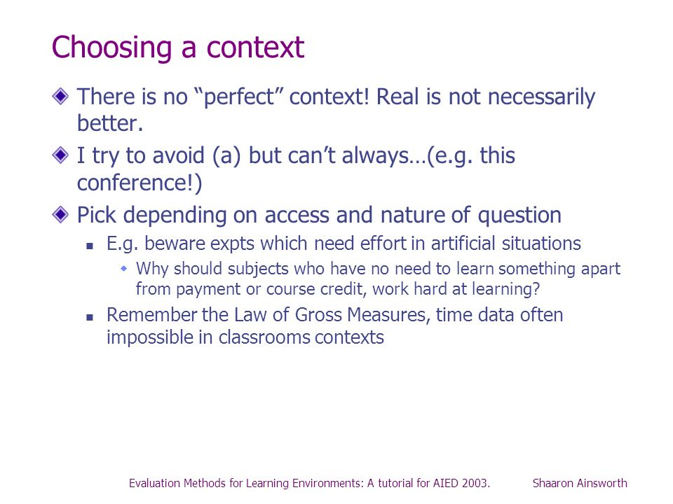 Evaluation Methods for Learning Environments: A tutorial for AIED 2003. Shaaron Ainsworth Choosing a context There is no perfect context! Real is not