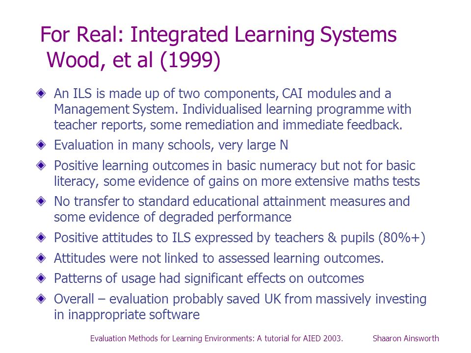 Evaluation Methods for Learning Environments: A tutorial for AIED 2003. Shaaron Ainsworth For Real: Integrated Learning Systems Wood, et al (1999) An