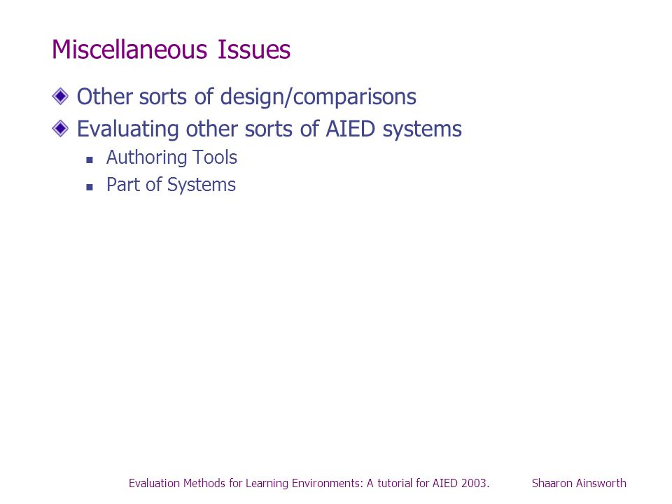 Evaluation Methods for Learning Environments: A tutorial for AIED 2003. Shaaron Ainsworth Miscellaneous Issues Other sorts of design/comparisons Evalu