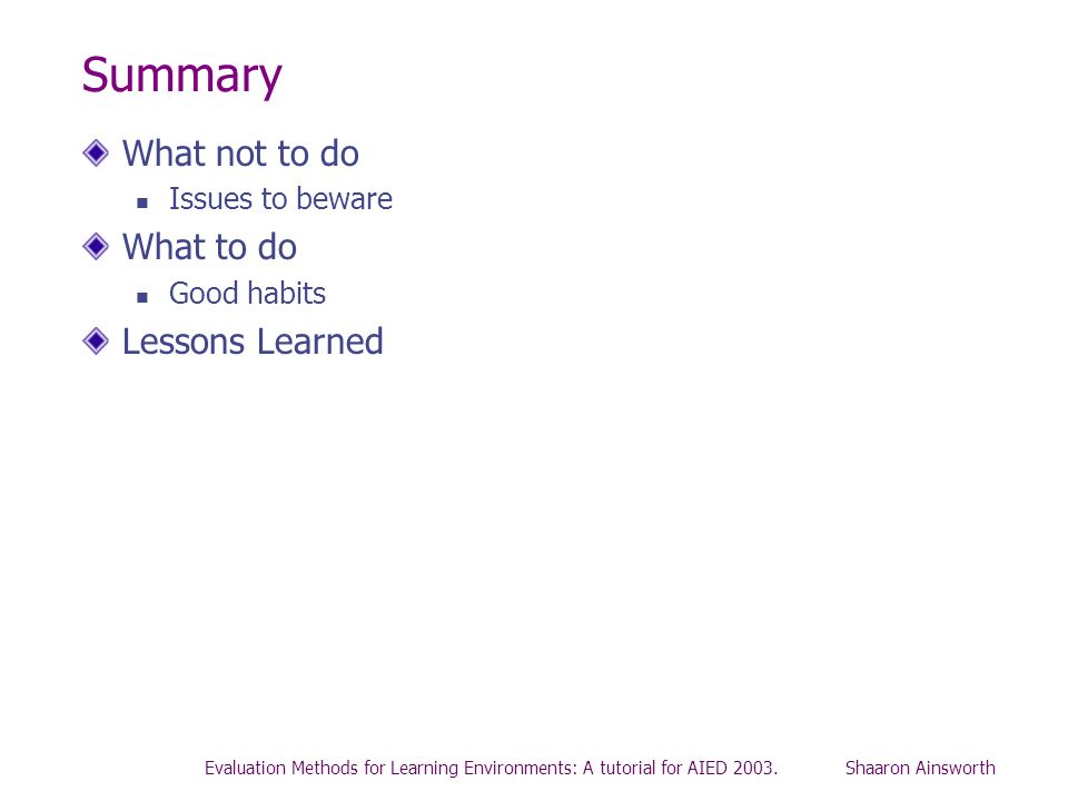 Evaluation Methods for Learning Environments: A tutorial for AIED 2003. Shaaron Ainsworth Summary What not to do Issues to beware What to do Good habi