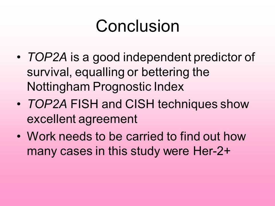 Conclusion TOP2A is a good independent predictor of survival, equalling or bettering the Nottingham Prognostic Index TOP2A FISH and CISH techniques sh