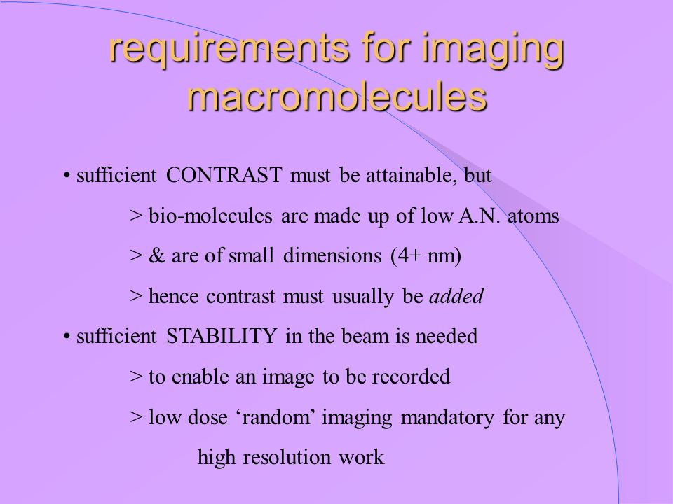 requirements for imaging macromolecules sufficient CONTRAST must be attainable, but > bio-molecules are made up of low A.N. atoms > & are of small dim