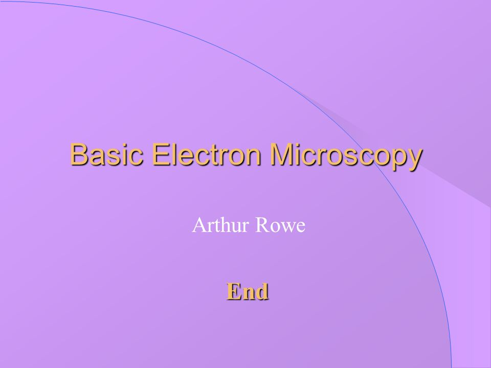 Basic Electron Microscopy Arthur Rowe End
