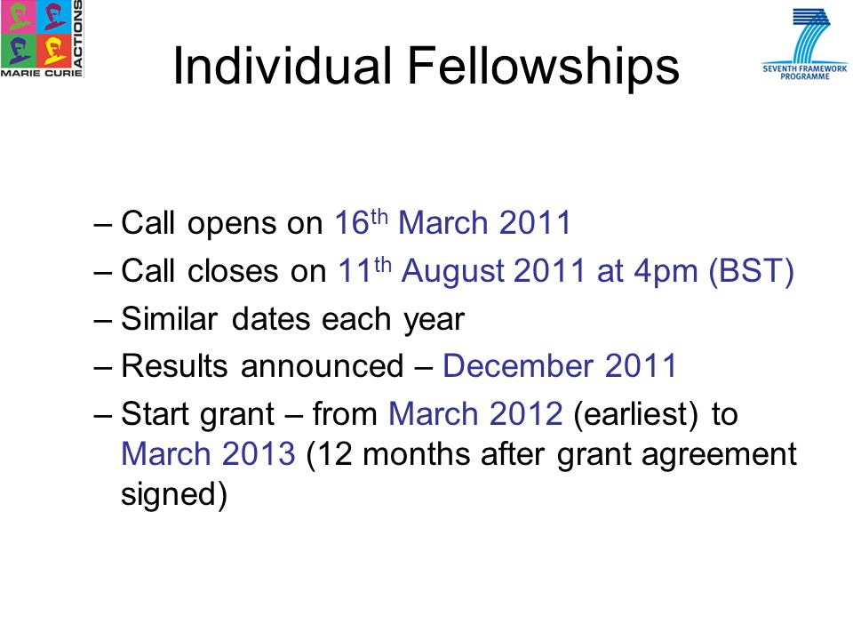 –Call opens on 16 th March 2011 –Call closes on 11 th August 2011 at 4pm (BST) –Similar dates each year –Results announced – December 2011 –Start grant – from March 2012 (earliest) to March 2013 (12 months after grant agreement signed) Individual Fellowships