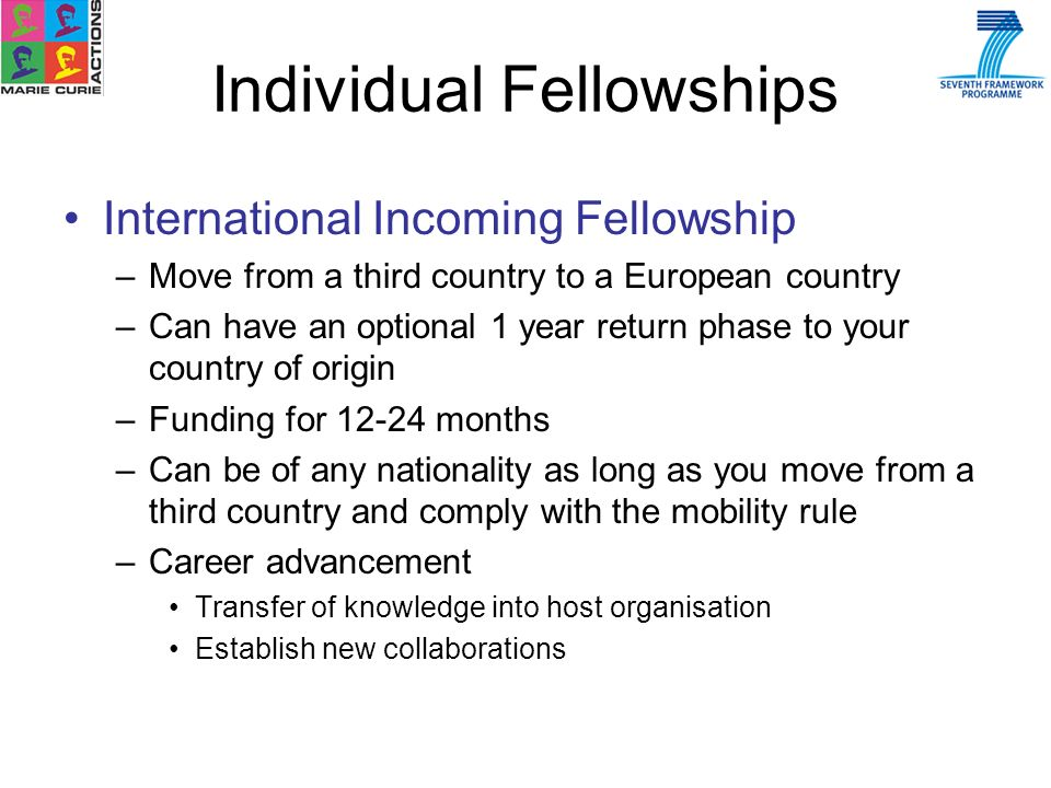 International Incoming Fellowship –Move from a third country to a European country –Can have an optional 1 year return phase to your country of origin –Funding for 12-24 months –Can be of any nationality as long as you move from a third country and comply with the mobility rule –Career advancement Transfer of knowledge into host organisation Establish new collaborations Individual Fellowships