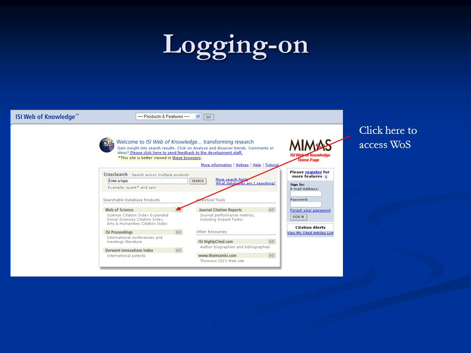 Using Web Of Science (Knowledge) Point browser to http://wos.mimas.ac.uk Click here to log- on
