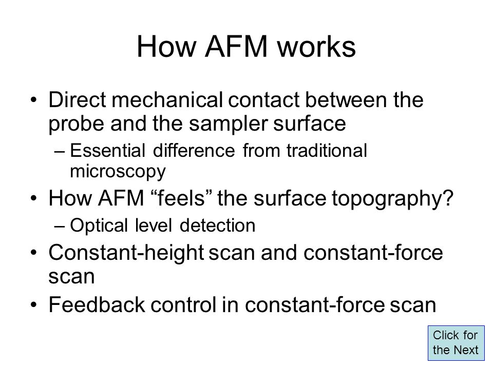 How AFM works Direct mechanical contact between the probe and the sampler surface –Essential difference from traditional microscopy How AFM feels the