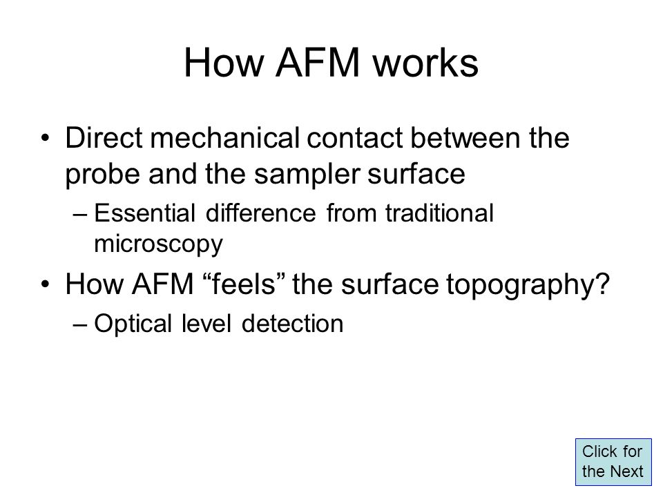 Conclusions How AFM works –Constant-height and constant-force scans (contact mode) –Feedback control in constant-force mode –Contact mode and tapping mode Force measurements with AFM –Force curves: contact part to measure hardness and adhesion to measure intermolecular interactions –Calibrations: Detector sensitivity (nm/V) = Inverse of contact slope on a hard surface => Convert the measured T-B signal (V) to cantilever deflection (nm) Spring constant (N/m) => Convert the cantilever deflection to force (N) [F=-kx] End