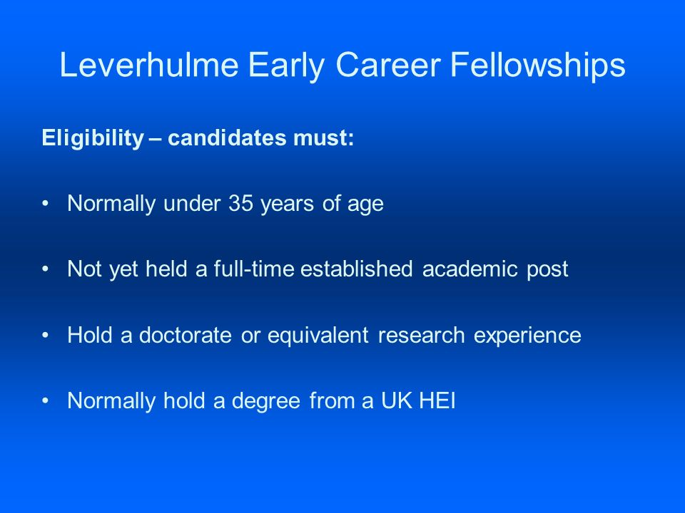 Leverhulme Early Career Fellowships Eligibility – candidates must: Normally under 35 years of age Not yet held a full-time established academic post Hold a doctorate or equivalent research experience Normally hold a degree from a UK HEI