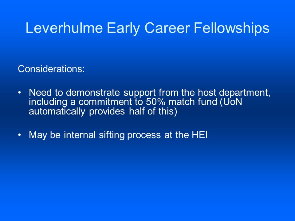 Leverhulme Early Career Fellowships Considerations: Need to demonstrate support from the host department, including a commitment to 50% match fund (UoN automatically provides half of this) May be internal sifting process at the HEI