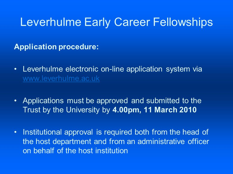 Leverhulme Early Career Fellowships Application procedure: Leverhulme electronic on-line application system via www.leverhulme.ac.uk www.leverhulme.ac.uk Applications must be approved and submitted to the Trust by the University by 4.00pm, 11 March 2010 Institutional approval is required both from the head of the host department and from an administrative officer on behalf of the host institution