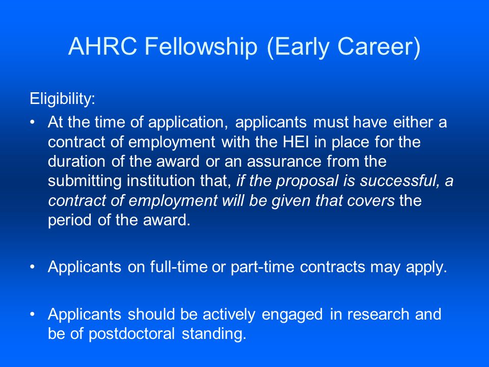 AHRC Fellowship (Early Career) Eligibility: At the time of application, applicants must have either a contract of employment with the HEI in place for the duration of the award or an assurance from the submitting institution that, if the proposal is successful, a contract of employment will be given that covers the period of the award.