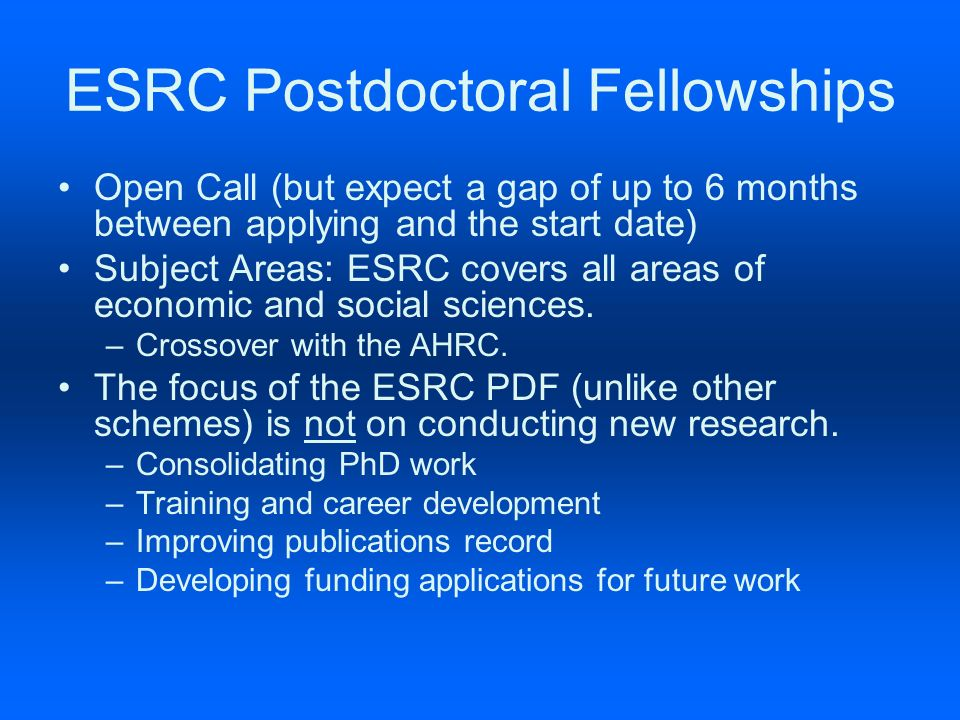 ESRC Postdoctoral Fellowships Open Call (but expect a gap of up to 6 months between applying and the start date) Subject Areas: ESRC covers all areas of economic and social sciences.