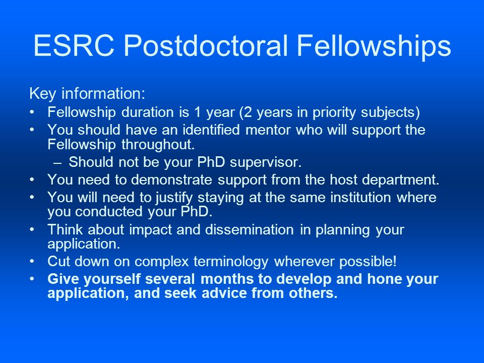ESRC Postdoctoral Fellowships Key information: Fellowship duration is 1 year (2 years in priority subjects) You should have an identified mentor who will support the Fellowship throughout.