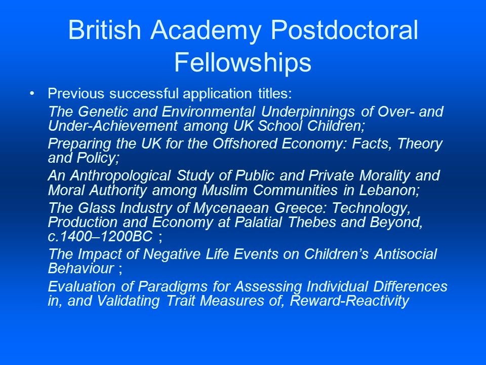 British Academy Postdoctoral Fellowships Previous successful application titles: The Genetic and Environmental Underpinnings of Over- and Under-Achievement among UK School Children; Preparing the UK for the Offshored Economy: Facts, Theory and Policy; An Anthropological Study of Public and Private Morality and Moral Authority among Muslim Communities in Lebanon; The Glass Industry of Mycenaean Greece: Technology, Production and Economy at Palatial Thebes and Beyond, c.1400–1200BC ; The Impact of Negative Life Events on Childrens Antisocial Behaviour ; Evaluation of Paradigms for Assessing Individual Differences in, and Validating Trait Measures of, Reward-Reactivity