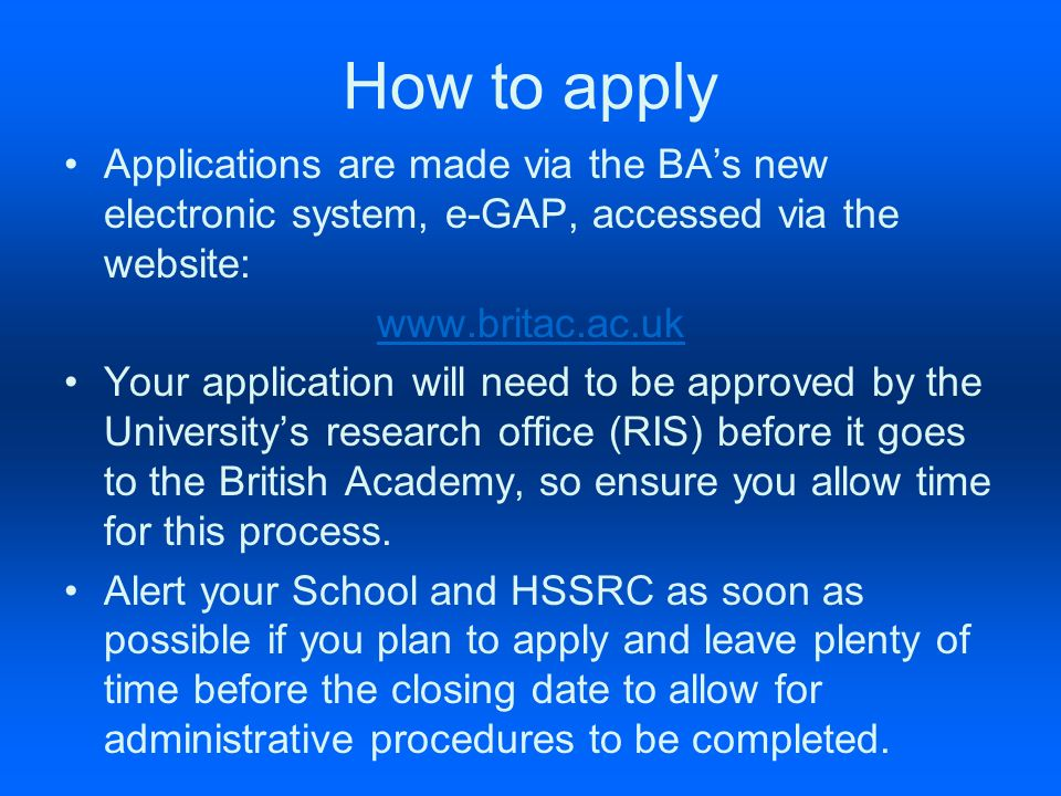 How to apply Applications are made via the BAs new electronic system, e-GAP, accessed via the website: www.britac.ac.uk Your application will need to be approved by the Universitys research office (RIS) before it goes to the British Academy, so ensure you allow time for this process.