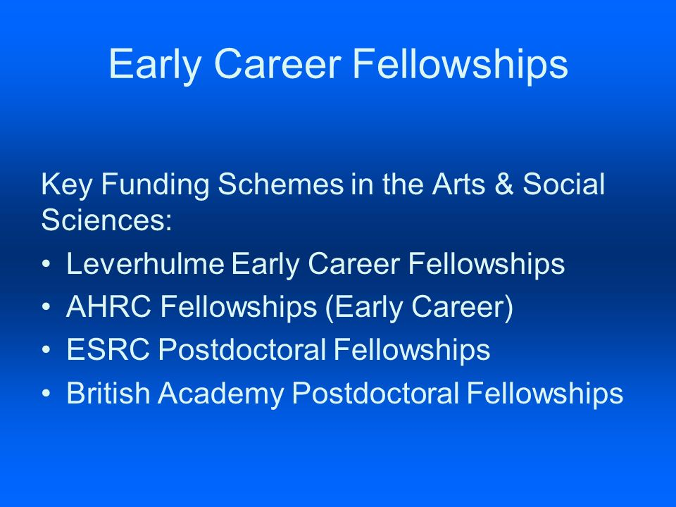 Early Career Fellowships Key Funding Schemes in the Arts & Social Sciences: Leverhulme Early Career Fellowships AHRC Fellowships (Early Career) ESRC Postdoctoral Fellowships British Academy Postdoctoral Fellowships