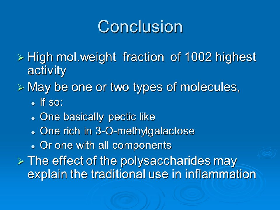Conclusion High mol.weight fraction of 1002 highest activity High mol.weight fraction of 1002 highest activity May be one or two types of molecules, May be one or two types of molecules, If so: If so: One basically pectic like One basically pectic like One rich in 3-O-methylgalactose One rich in 3-O-methylgalactose Or one with all components Or one with all components The effect of the polysaccharides may explain the traditional use in inflammation The effect of the polysaccharides may explain the traditional use in inflammation