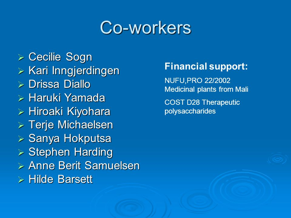 Co-workers Cecilie Sogn Cecilie Sogn Kari Inngjerdingen Kari Inngjerdingen Drissa Diallo Drissa Diallo Haruki Yamada Haruki Yamada Hiroaki Kiyohara Hiroaki Kiyohara Terje Michaelsen Terje Michaelsen Sanya Hokputsa Sanya Hokputsa Stephen Harding Stephen Harding Anne Berit Samuelsen Anne Berit Samuelsen Hilde Barsett Hilde Barsett Financial support: NUFU,PRO 22/2002 Medicinal plants from Mali COST D28 Therapeutic polysaccharides