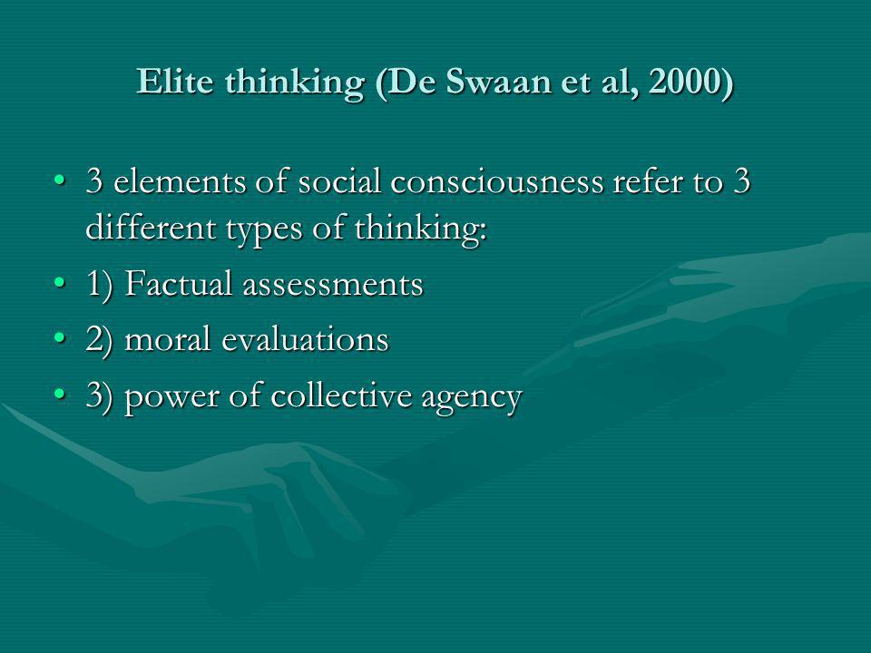 Elite thinking (De Swaan et al, 2000) 3 elements of social consciousness refer to 3 different types of thinking:3 elements of social consciousness refer to 3 different types of thinking: 1) Factual assessments1) Factual assessments 2) moral evaluations2) moral evaluations 3) power of collective agency3) power of collective agency