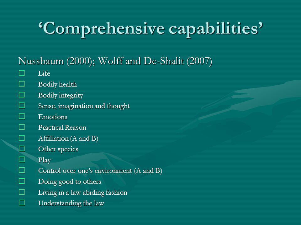 Comprehensive capabilities Nussbaum (2000); Wolff and De-Shalit (2007) Life Life Bodily health Bodily health Bodily integrity Bodily integrity Sense, imagination and thought Sense, imagination and thought Emotions Emotions Practical Reason Practical Reason Affiliation (A and B) Affiliation (A and B) Other species Other species Play Play Control over ones environment (A and B) Control over ones environment (A and B) Doing good to others Doing good to others Living in a law abiding fashion Living in a law abiding fashion Understanding the law Understanding the law