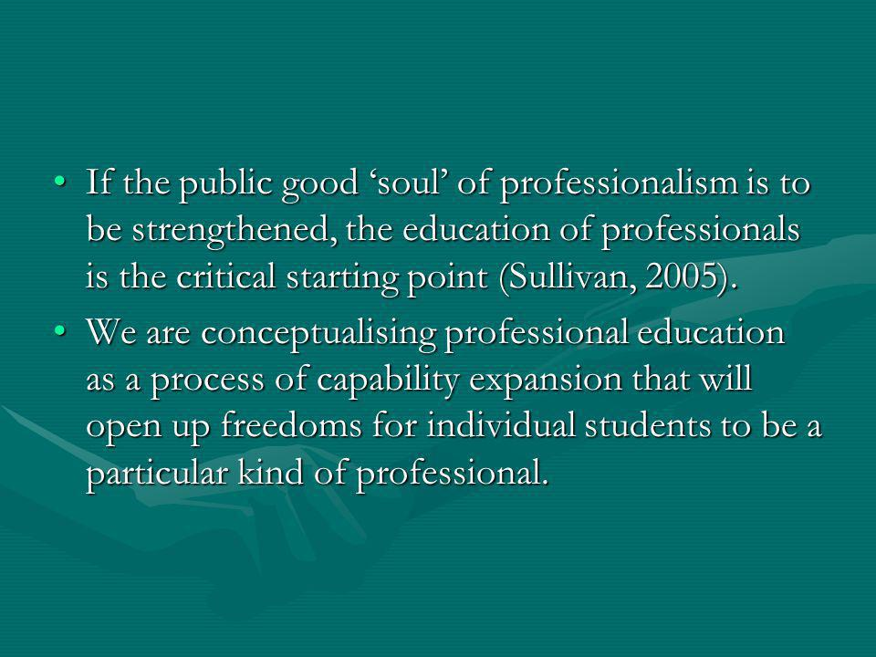 If the public good soul of professionalism is to be strengthened, the education of professionals is the critical starting point (Sullivan, 2005).If the public good soul of professionalism is to be strengthened, the education of professionals is the critical starting point (Sullivan, 2005).