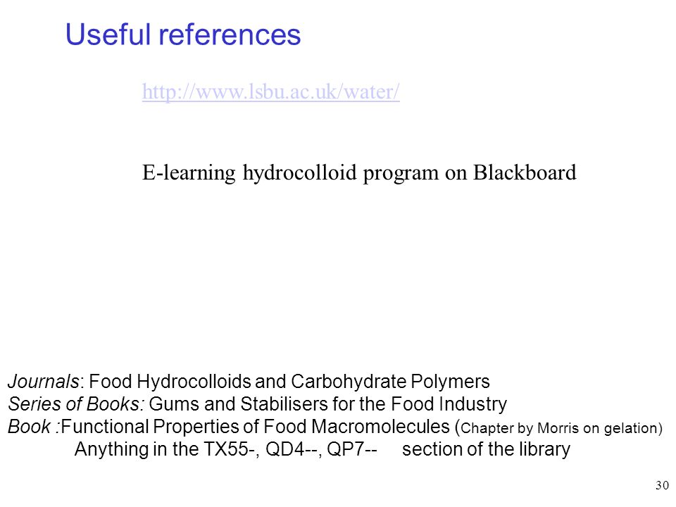 30 Useful references http://www.lsbu.ac.uk/water/ E-learning hydrocolloid program on Blackboard Journals: Food Hydrocolloids and Carbohydrate Polymers