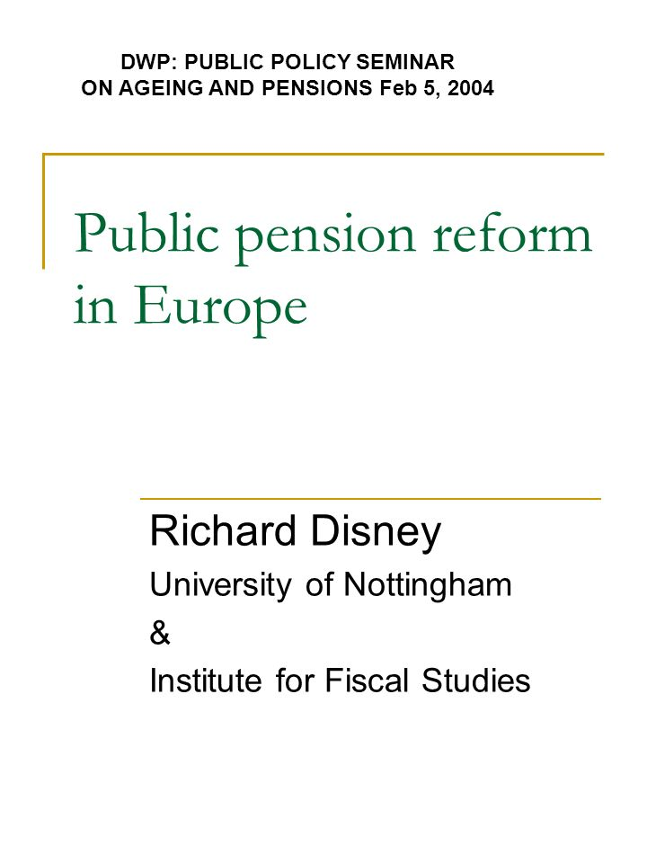 Public pension reform in Europe Richard Disney University of Nottingham & Institute for Fiscal Studies DWP: PUBLIC POLICY SEMINAR ON AGEING AND PENSIONS Feb 5, 2004
