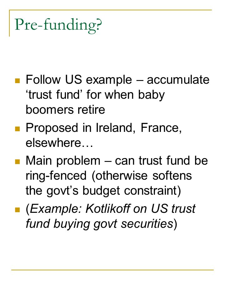 Pre-funding? Follow US example – accumulate trust fund for when baby boomers retire Proposed in Ireland, France, elsewhere… Main problem – can trust f