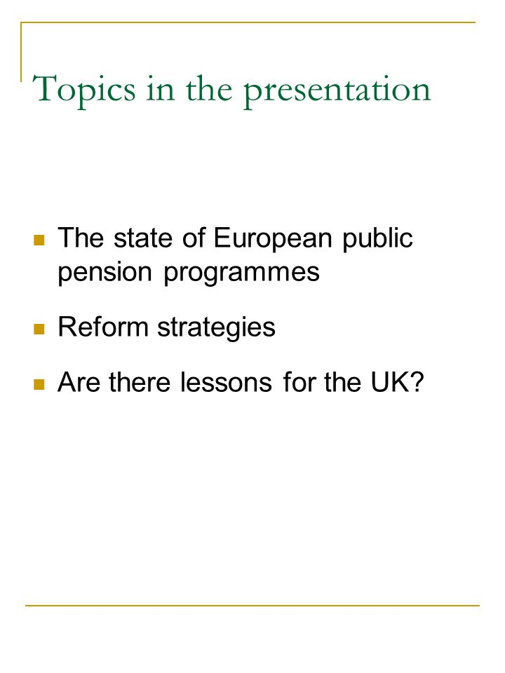 Topics in the presentation The state of European public pension programmes Reform strategies Are there lessons for the UK