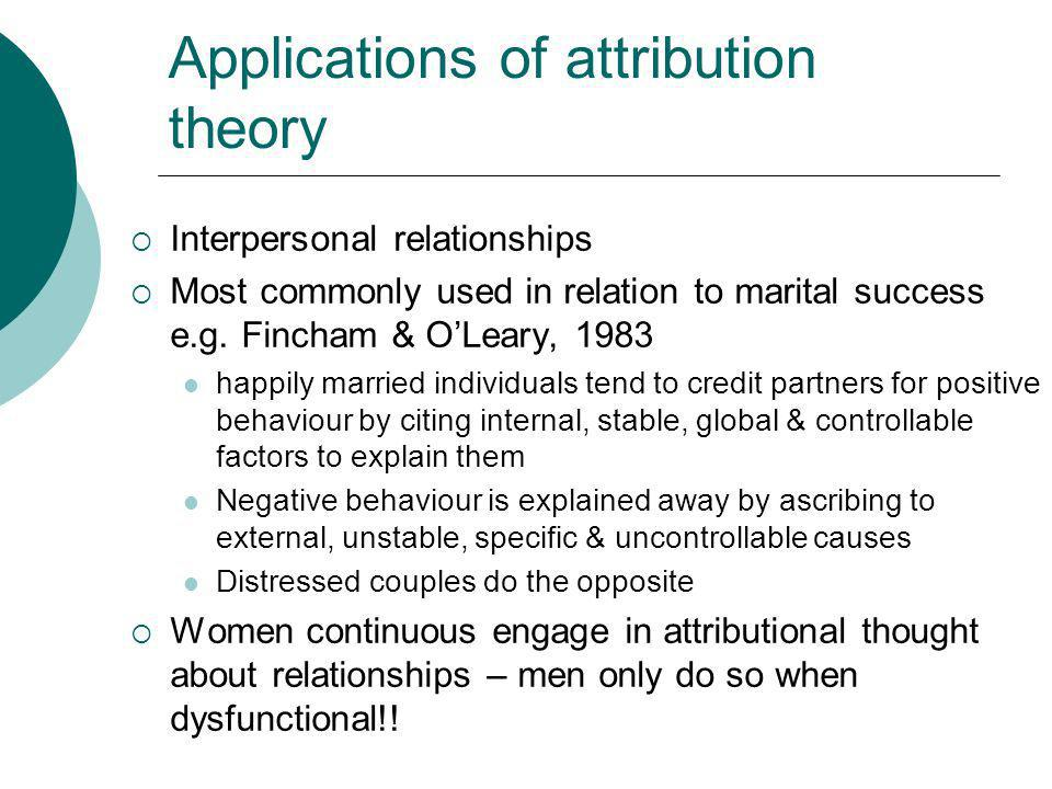 Applications of attribution theory Interpersonal relationships Most commonly used in relation to marital success e.g. Fincham & OLeary, 1983 happily m