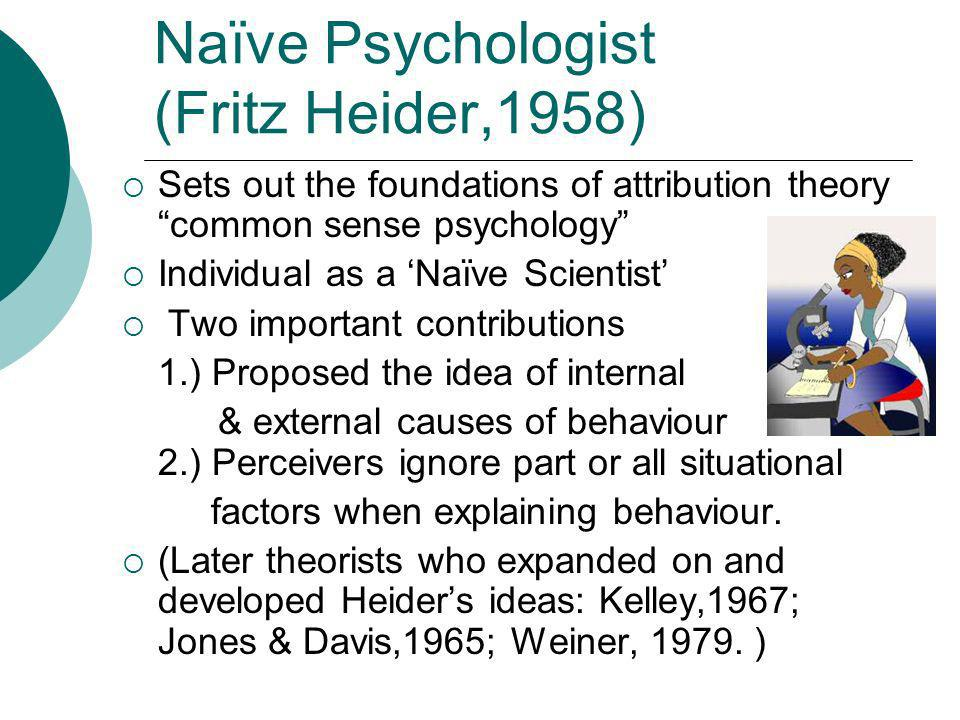 Naïve Psychologist (Fritz Heider,1958) Sets out the foundations of attribution theory common sense psychology Individual as a Naïve Scientist Two impo