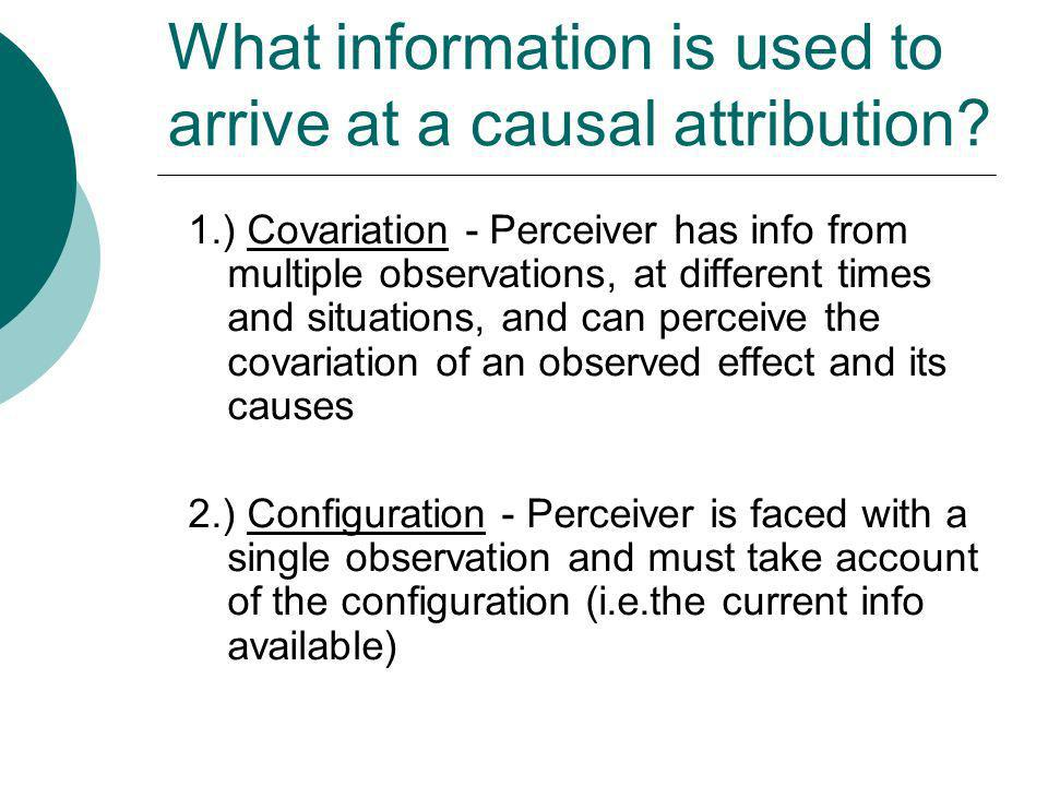 What information is used to arrive at a causal attribution? 1.) Covariation - Perceiver has info from multiple observations, at different times and si