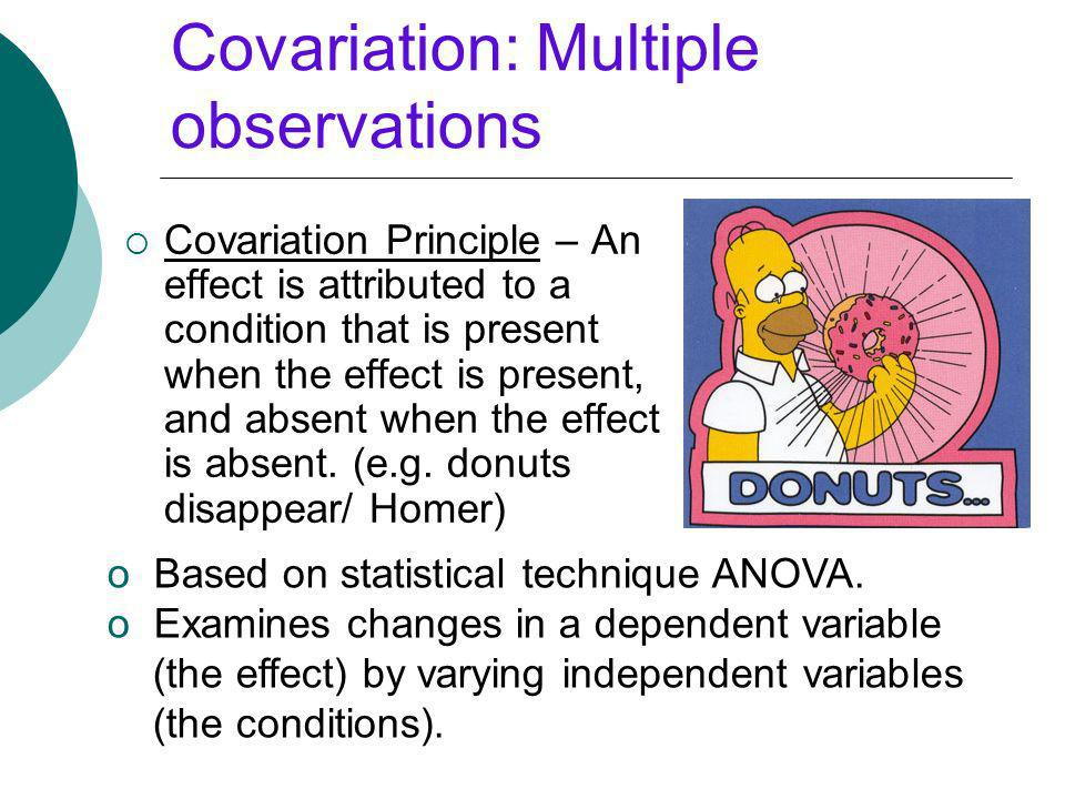 Covariation: Multiple observations Covariation Principle – An effect is attributed to a condition that is present when the effect is present, and abse