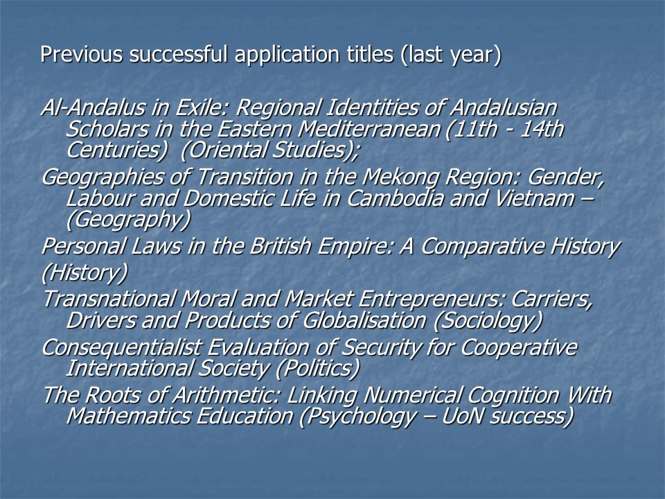 Previous successful application titles (last year) Al-Andalus in Exile: Regional Identities of Andalusian Scholars in the Eastern Mediterranean (11th - 14th Centuries) (Oriental Studies); Geographies of Transition in the Mekong Region: Gender, Labour and Domestic Life in Cambodia and Vietnam – (Geography) Personal Laws in the British Empire: A Comparative History (History) Transnational Moral and Market Entrepreneurs: Carriers, Drivers and Products of Globalisation (Sociology) Consequentialist Evaluation of Security for Cooperative International Society (Politics) The Roots of Arithmetic: Linking Numerical Cognition With Mathematics Education (Psychology – UoN success)