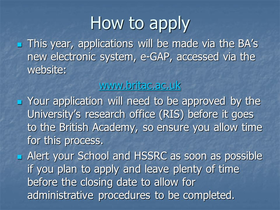 How to apply This year, applications will be made via the BAs new electronic system, e-GAP, accessed via the website: This year, applications will be made via the BAs new electronic system, e-GAP, accessed via the website: www.britac.ac.uk Your application will need to be approved by the Universitys research office (RIS) before it goes to the British Academy, so ensure you allow time for this process.