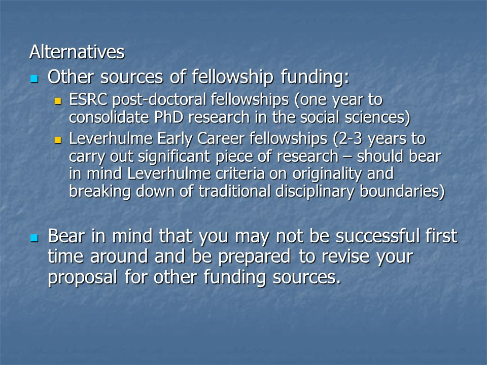 Alternatives Other sources of fellowship funding: Other sources of fellowship funding: ESRC post-doctoral fellowships (one year to consolidate PhD research in the social sciences) ESRC post-doctoral fellowships (one year to consolidate PhD research in the social sciences) Leverhulme Early Career fellowships (2-3 years to carry out significant piece of research – should bear in mind Leverhulme criteria on originality and breaking down of traditional disciplinary boundaries) Leverhulme Early Career fellowships (2-3 years to carry out significant piece of research – should bear in mind Leverhulme criteria on originality and breaking down of traditional disciplinary boundaries) Bear in mind that you may not be successful first time around and be prepared to revise your proposal for other funding sources.