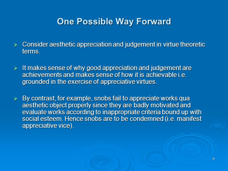 One Possible Way Forward Consider aesthetic appreciation and judgement in virtue theoretic terms. Consider aesthetic appreciation and judgement in vir
