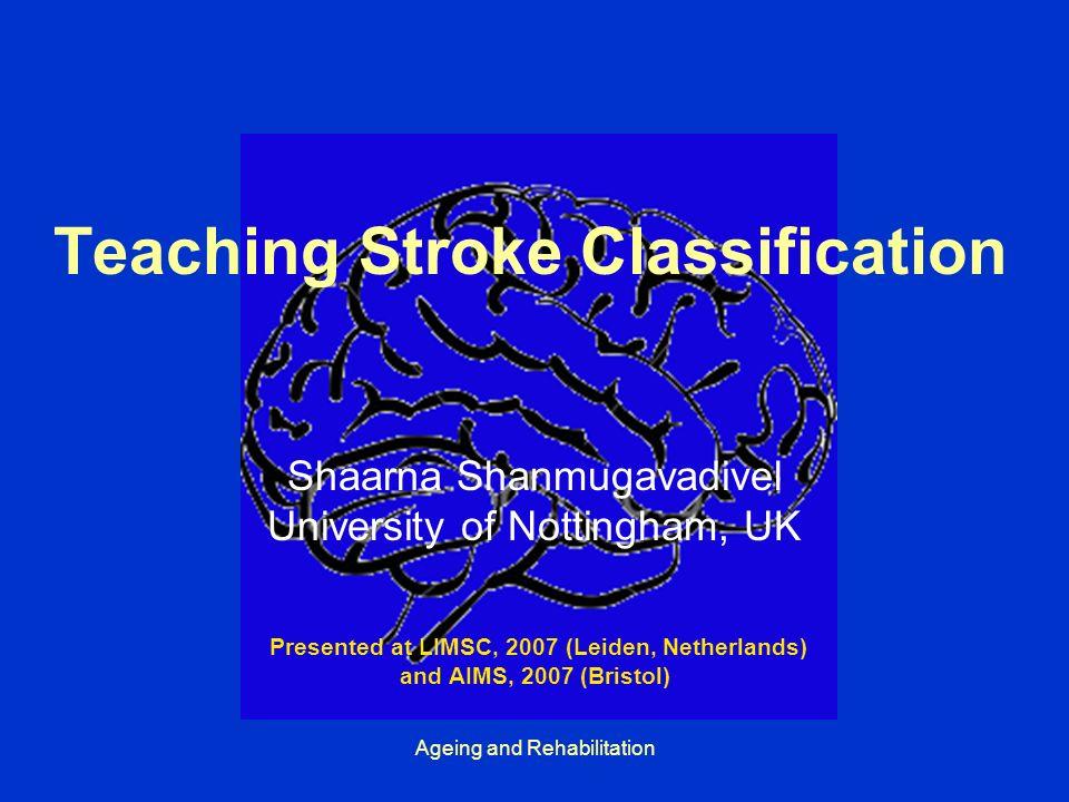 Ageing and Rehabilitation Teaching Stroke Classification Shaarna Shanmugavadivel University of Nottingham, UK Presented at LIMSC, 2007 (Leiden, Netherlands) and AIMS, 2007 (Bristol)
