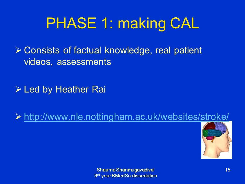 Shaarna Shanmugavadivel 3 rd year BMedSci dissertation 15 PHASE 1: making CAL Consists of factual knowledge, real patient videos, assessments Led by Heather Rai http://www.nle.nottingham.ac.uk/websites/stroke/