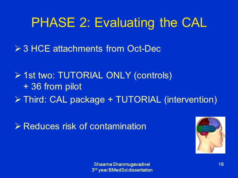 Shaarna Shanmugavadivel 3 rd year BMedSci dissertation 16 PHASE 2: Evaluating the CAL 3 HCE attachments from Oct-Dec 1st two: TUTORIAL ONLY (controls) + 36 from pilot Third: CAL package + TUTORIAL (intervention) Reduces risk of contamination