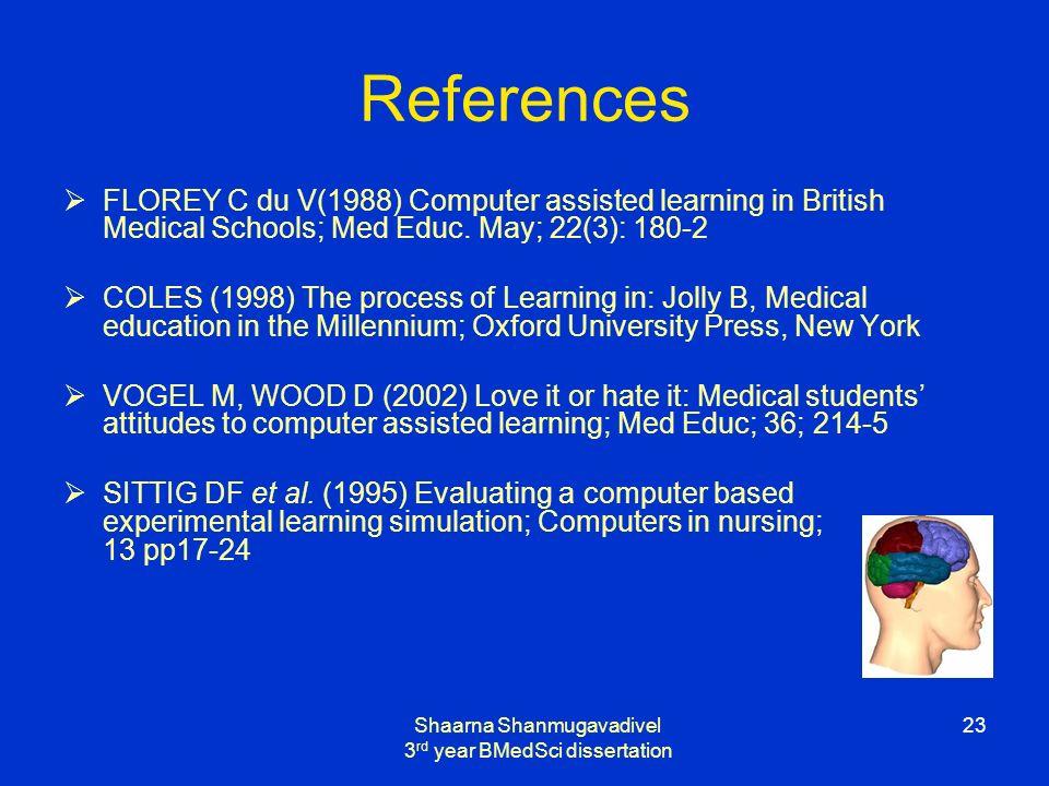 Shaarna Shanmugavadivel 3 rd year BMedSci dissertation 23 References FLOREY C du V(1988) Computer assisted learning in British Medical Schools; Med Educ.