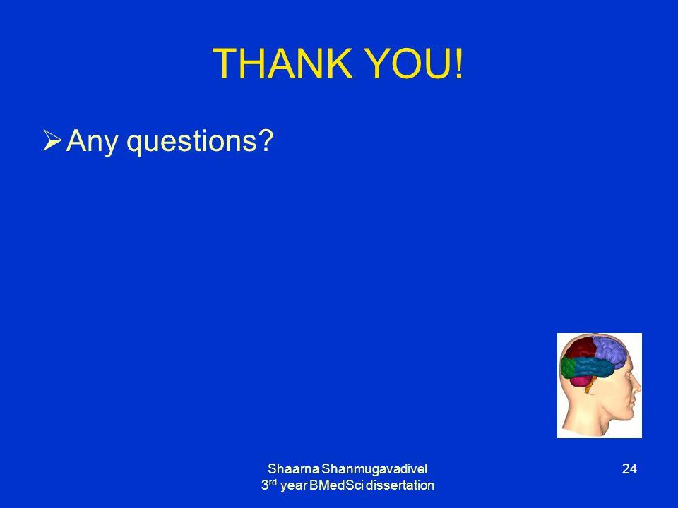 Shaarna Shanmugavadivel 3 rd year BMedSci dissertation 24 THANK YOU! Any questions