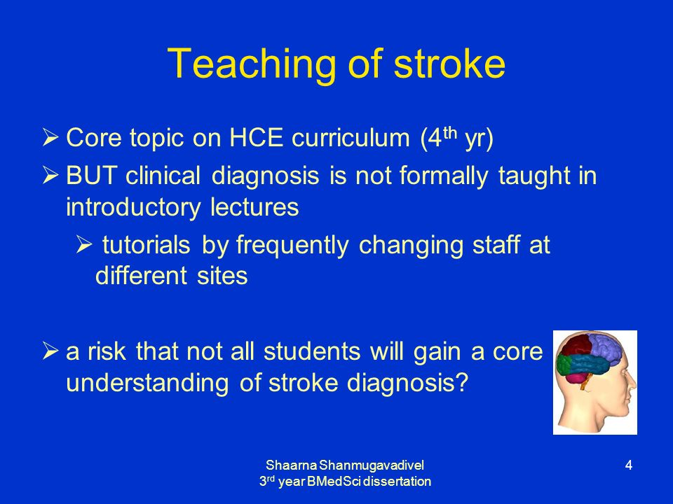 Shaarna Shanmugavadivel 3 rd year BMedSci dissertation 4 Teaching of stroke Core topic on HCE curriculum (4 th yr) BUT clinical diagnosis is not formally taught in introductory lectures tutorials by frequently changing staff at different sites a risk that not all students will gain a core understanding of stroke diagnosis