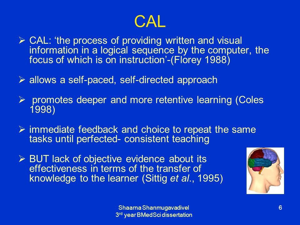 Shaarna Shanmugavadivel 3 rd year BMedSci dissertation 6 CAL CAL: the process of providing written and visual information in a logical sequence by the computer, the focus of which is on instruction-(Florey 1988) allows a self-paced, self-directed approach promotes deeper and more retentive learning (Coles 1998) immediate feedback and choice to repeat the same tasks until perfected- consistent teaching BUT lack of objective evidence about its effectiveness in terms of the transfer of knowledge to the learner (Sittig et al., 1995)