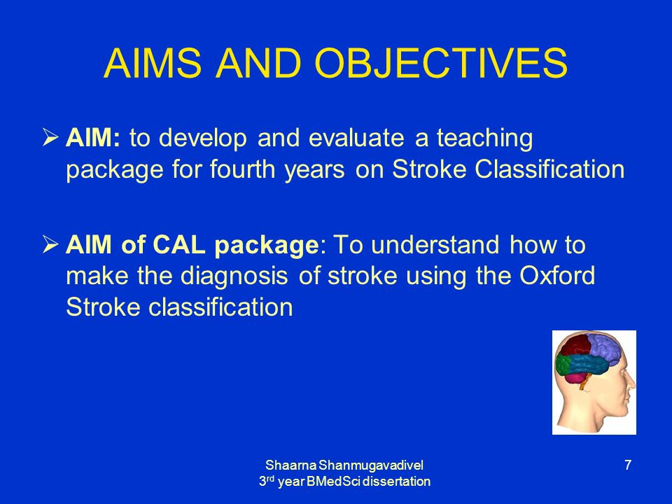 Shaarna Shanmugavadivel 3 rd year BMedSci dissertation 7 AIMS AND OBJECTIVES AIM: to develop and evaluate a teaching package for fourth years on Stroke Classification AIM of CAL package: To understand how to make the diagnosis of stroke using the Oxford Stroke classification