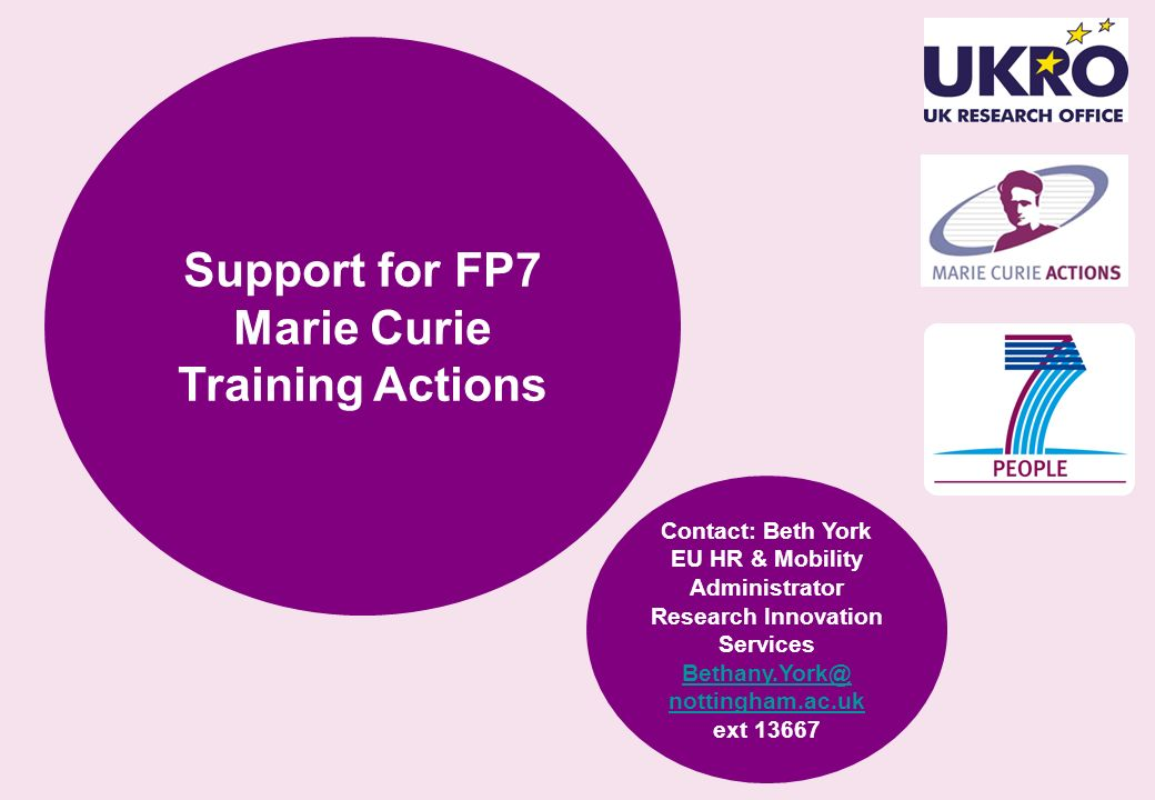 Support for FP7 Marie Curie Training Actions Contact: Beth York EU HR & Mobility Administrator Research Innovation Services Bethany.York@ nottingham.a