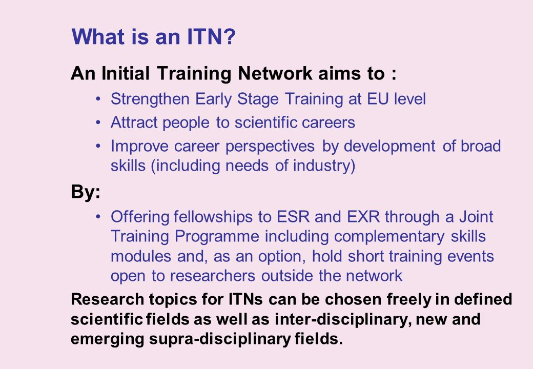 What is an ITN? An Initial Training Network aims to : Strengthen Early Stage Training at EU level Attract people to scientific careers Improve career