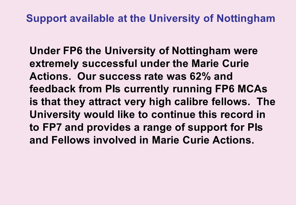 Support available at the University of Nottingham Under FP6 the University of Nottingham were extremely successful under the Marie Curie Actions. Our