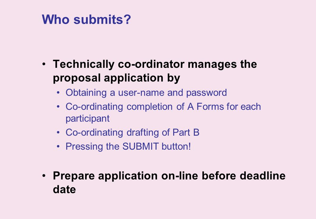 Who submits? Technically co-ordinator manages the proposal application by Obtaining a user-name and password Co-ordinating completion of A Forms for e